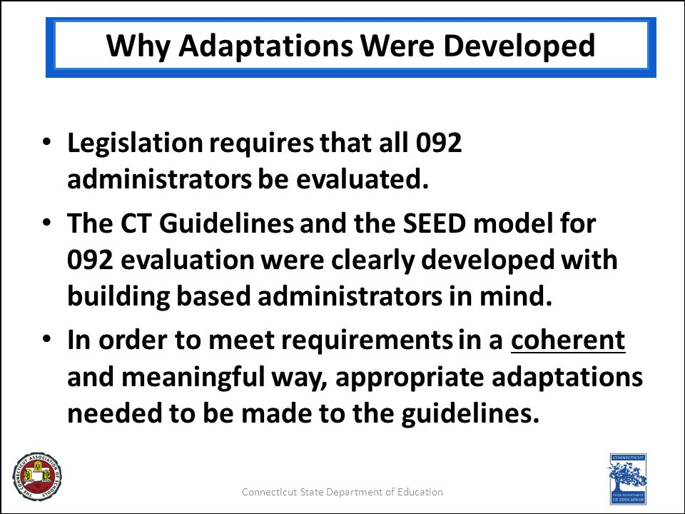 Connecticut State Department of Education Why Adaptations Were Developed Legislation requires that all 092 administrators be evaluated.