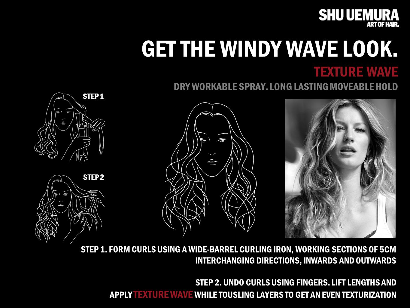 GET THE WINDY WAVE LOOK. TEXTURE WAVE DRY WORKABLE SPRAY. LONG LASTING MOVEABLE HOLD STEP 1. FORM CURLS USING A WIDE-BARREL CURLING IRON, WORKING SECT