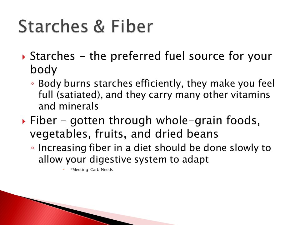  Starches - the preferred fuel source for your body ◦ Body burns starches efficiently, they make you feel full (satiated), and they carry many other vitamins and minerals  Fiber – gotten through whole-grain foods, vegetables, fruits, and dried beans ◦ Increasing fiber in a diet should be done slowly to allow your digestive system to adapt  *Meeting Carb Needs