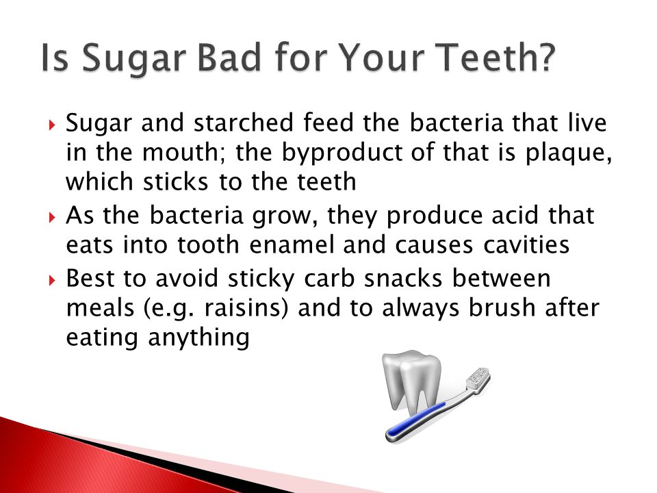  Sugar and starched feed the bacteria that live in the mouth; the byproduct of that is plaque, which sticks to the teeth  As the bacteria grow, they produce acid that eats into tooth enamel and causes cavities  Best to avoid sticky carb snacks between meals (e.g.