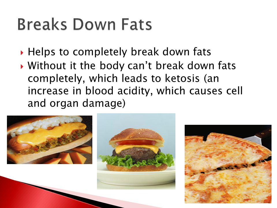  Helps to completely break down fats  Without it the body can't break down fats completely, which leads to ketosis (an increase in blood acidity, which causes cell and organ damage)