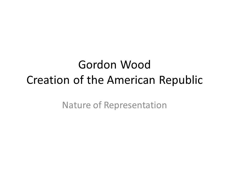 Gordon Wood Creation of the American Republic Nature of Representation