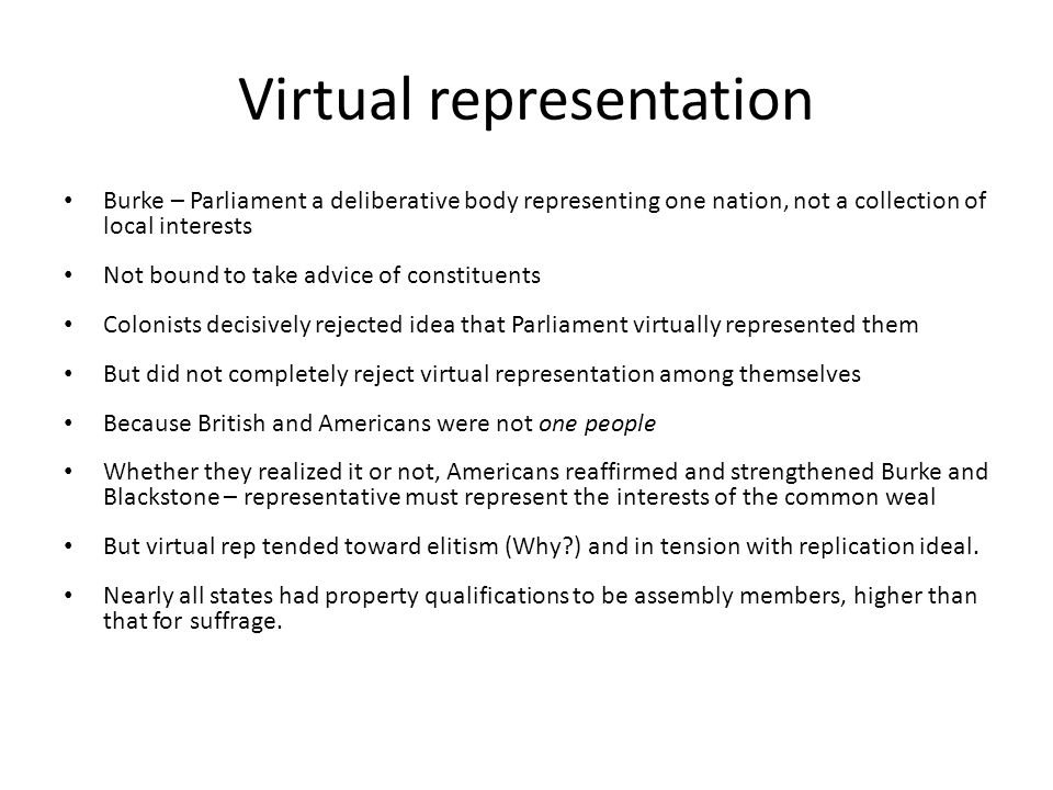 Virtual representation Burke – Parliament a deliberative body representing one nation, not a collection of local interests Not bound to take advice of constituents Colonists decisively rejected idea that Parliament virtually represented them But did not completely reject virtual representation among themselves Because British and Americans were not one people Whether they realized it or not, Americans reaffirmed and strengthened Burke and Blackstone – representative must represent the interests of the common weal But virtual rep tended toward elitism (Why ) and in tension with replication ideal.