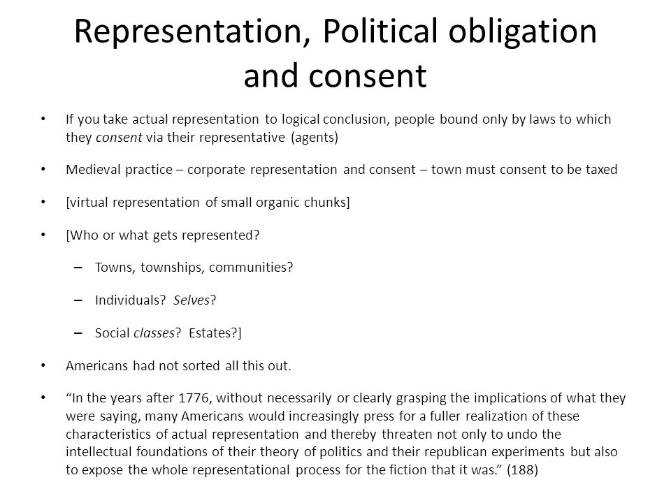 Representation, Political obligation and consent If you take actual representation to logical conclusion, people bound only by laws to which they consent via their representative (agents) Medieval practice – corporate representation and consent – town must consent to be taxed [virtual representation of small organic chunks] [Who or what gets represented.