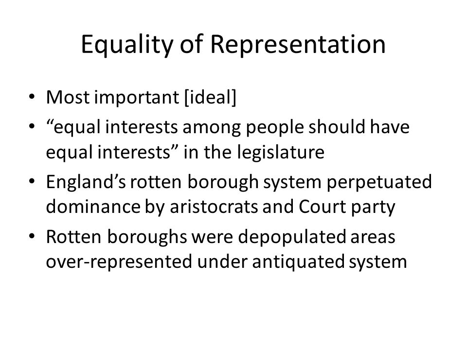 Equality of Representation Most important [ideal] equal interests among people should have equal interests in the legislature England's rotten borough system perpetuated dominance by aristocrats and Court party Rotten boroughs were depopulated areas over-represented under antiquated system