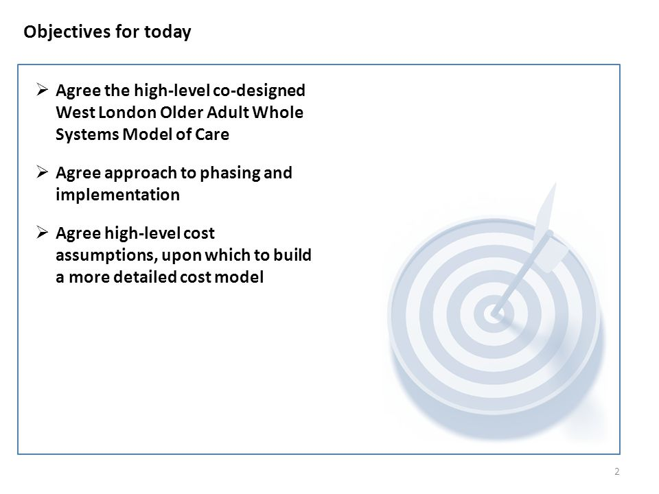 2 Objectives for today  Agree the high-level co-designed West London Older Adult Whole Systems Model of Care  Agree approach to phasing and implementation  Agree high-level cost assumptions, upon which to build a more detailed cost model