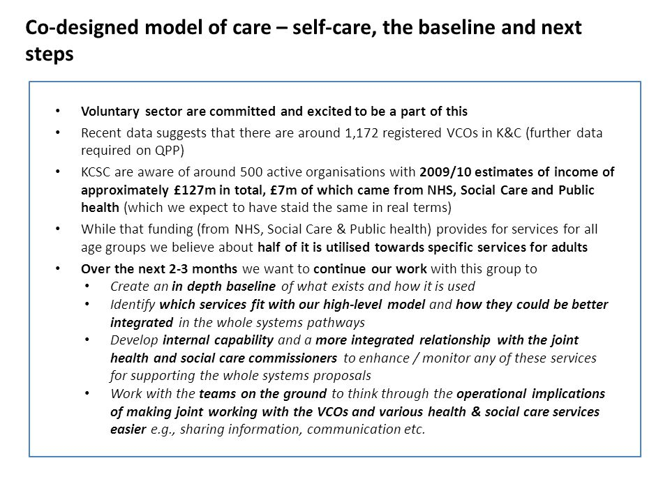 Co-designed model of care – self-care, the baseline and next steps Voluntary sector are committed and excited to be a part of this Recent data suggests that there are around 1,172 registered VCOs in K&C (further data required on QPP) KCSC are aware of around 500 active organisations with 2009/10 estimates of income of approximately £127m in total, £7m of which came from NHS, Social Care and Public health (which we expect to have staid the same in real terms) While that funding (from NHS, Social Care & Public health) provides for services for all age groups we believe about half of it is utilised towards specific services for adults Over the next 2-3 months we want to continue our work with this group to Create an in depth baseline of what exists and how it is used Identify which services fit with our high-level model and how they could be better integrated in the whole systems pathways Develop internal capability and a more integrated relationship with the joint health and social care commissioners to enhance / monitor any of these services for supporting the whole systems proposals Work with the teams on the ground to think through the operational implications of making joint working with the VCOs and various health & social care services easier e.g., sharing information, communication etc.