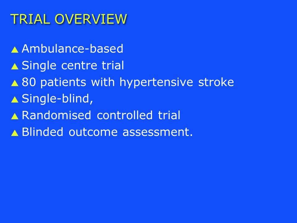 TRIAL OVERVIEW  Ambulance-based  Single centre trial  80 patients with hypertensive stroke  Single-blind,  Randomised controlled trial  Blinded outcome assessment.