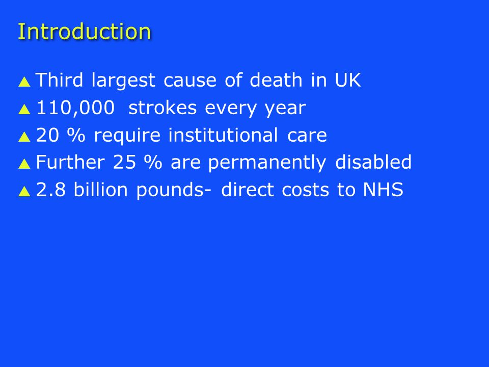 Introduction  Third largest cause of death in UK  110,000 strokes every year  20 % require institutional care  Further 25 % are permanently disabled  2.8 billion pounds- direct costs to NHS