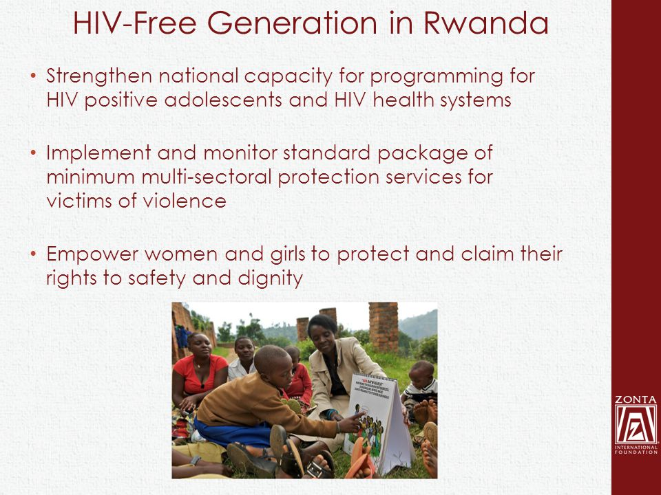 Strengthen national capacity for programming for HIV positive adolescents and HIV health systems Implement and monitor standard package of minimum multi-sectoral protection services for victims of violence Empower women and girls to protect and claim their rights to safety and dignity HIV-Free Generation in Rwanda