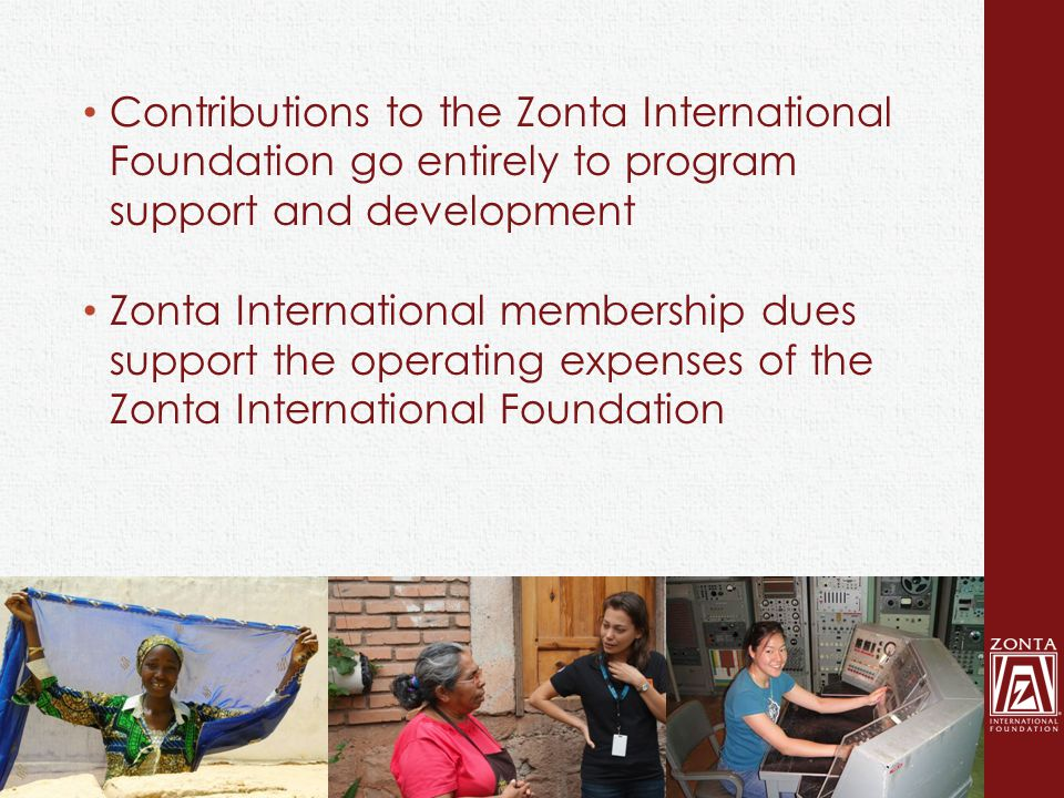 Contributions to the Zonta International Foundation go entirely to program support and development Zonta International membership dues support the operating expenses of the Zonta International Foundation