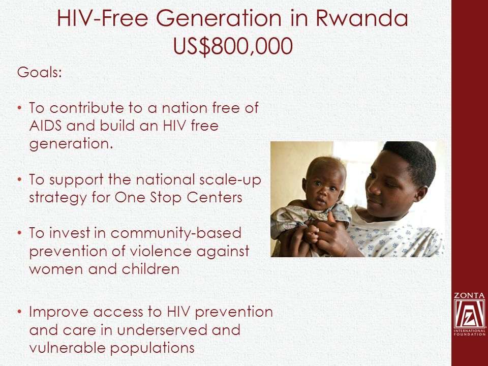 HIV-Free Generation in Rwanda US$800,000 Goals: To contribute to a nation free of AIDS and build an HIV free generation.