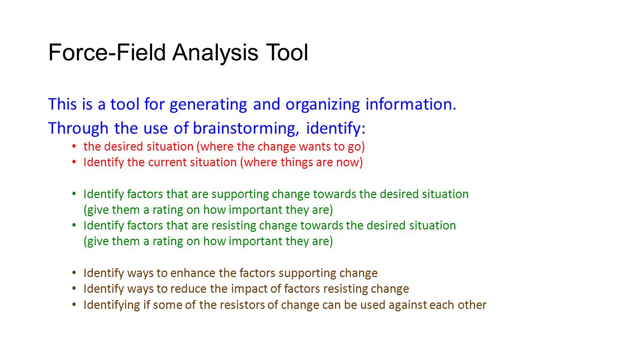Force-Field Analysis Tool This is a tool for generating and organizing information. Through the use of brainstorming, identify: the desired situation
