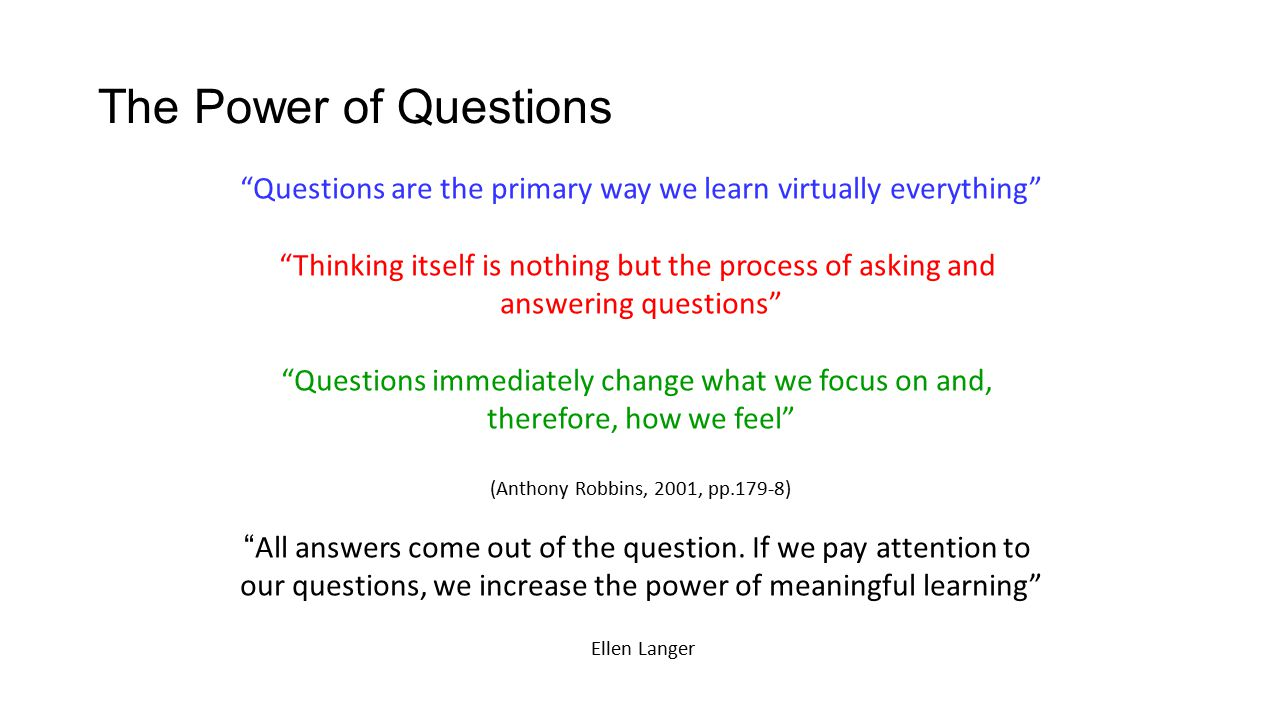 The Power of Questions Questions are the primary way we learn virtually everything Thinking itself is nothing but the process of asking and answering questions Questions immediately change what we focus on and, therefore, how we feel (Anthony Robbins, 2001, pp.179-8) All answers come out of the question.