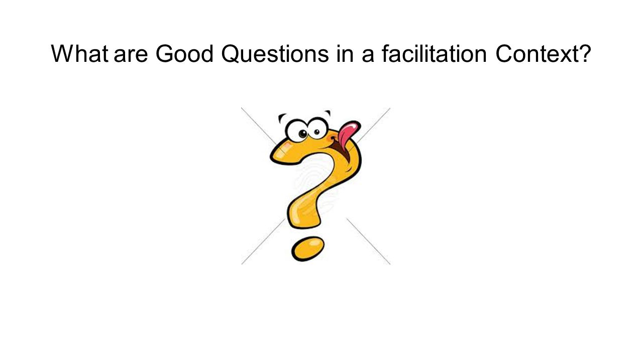 What are Good Questions in a facilitation Context?