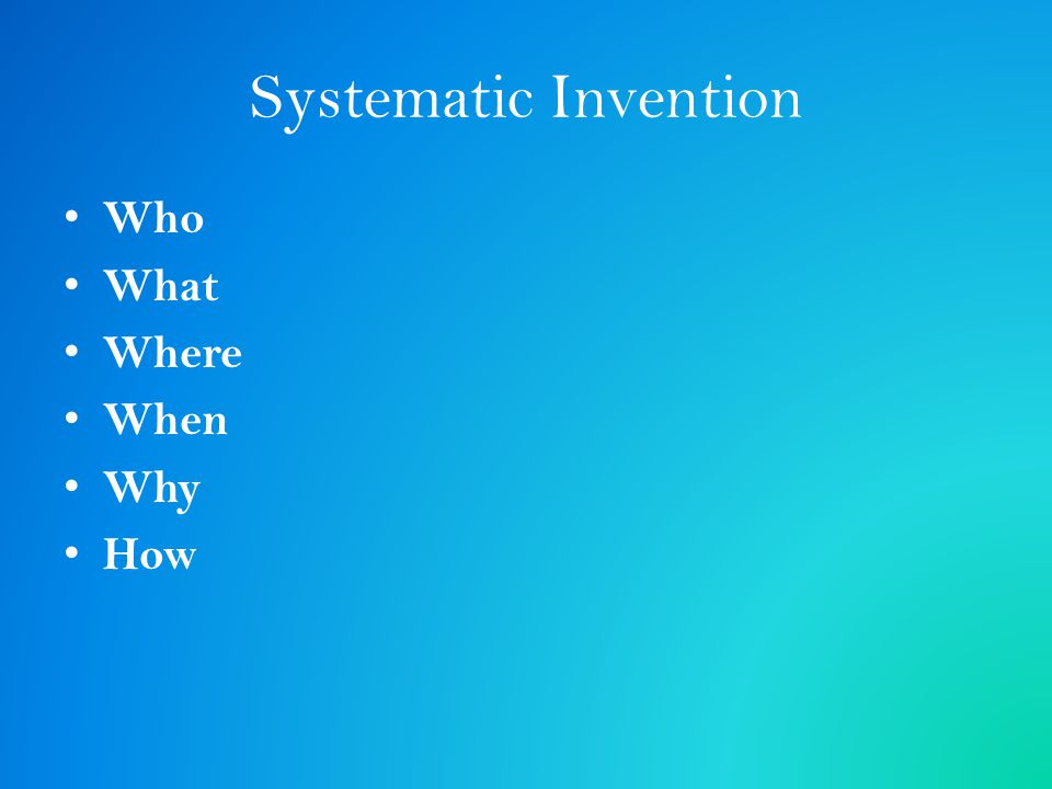 Systematic Invention Who What Where When Why How