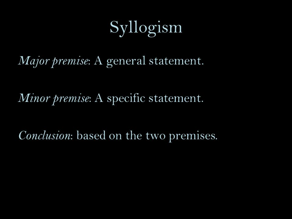 Syllogism Major premise : A general statement. Minor premise : A specific statement.