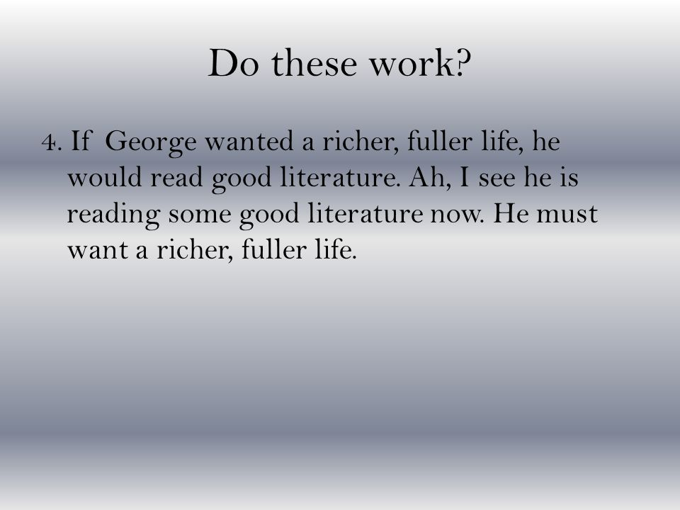 Do these work? 4. If George wanted a richer, fuller life, he would read good literature. Ah, I see he is reading some good literature now. He must wan