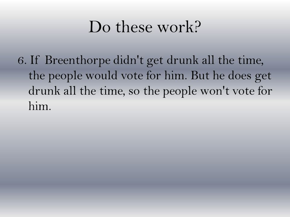 Do these work? 6. If Breenthorpe didn't get drunk all the time, the people would vote for him. But he does get drunk all the time, so the people won't