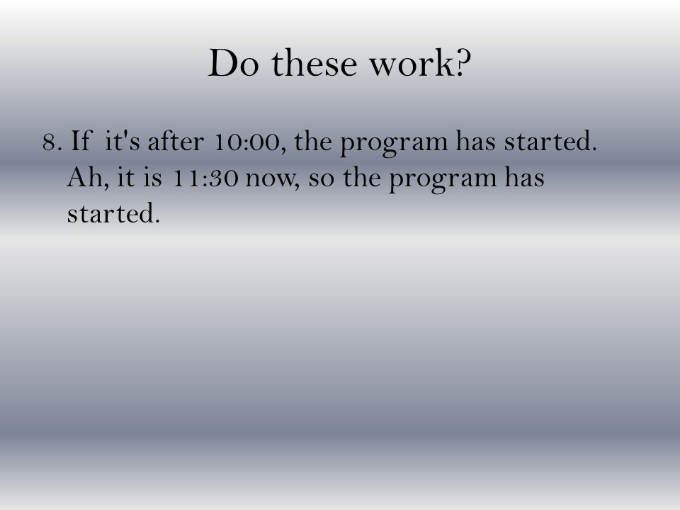 Do these work. 8. If it s after 10:00, the program has started.