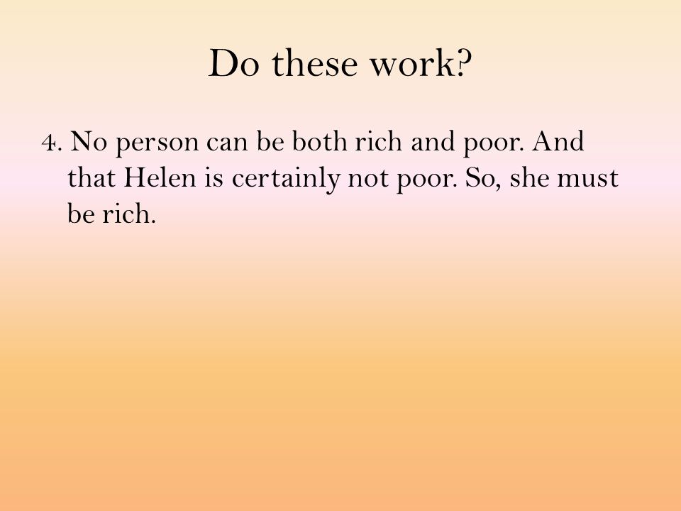 Do these work? 4. No person can be both rich and poor. And that Helen is certainly not poor. So, she must be rich.