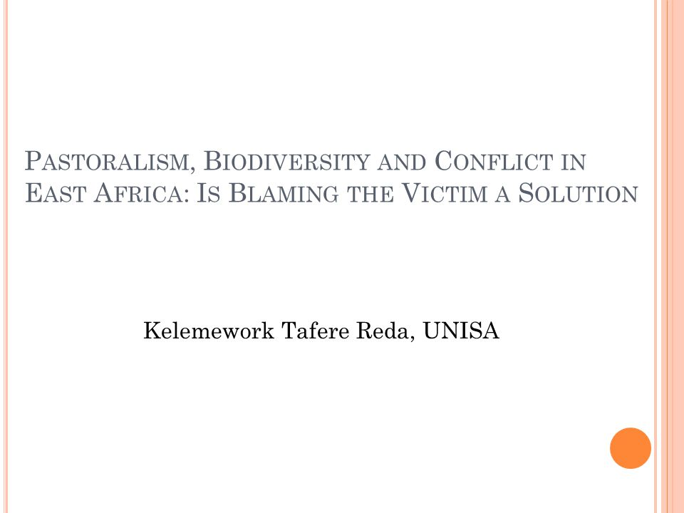 P ASTORALISM, B IODIVERSITY AND C ONFLICT IN E AST A FRICA : I S B LAMING THE V ICTIM A S OLUTION Kelemework Tafere Reda, UNISA