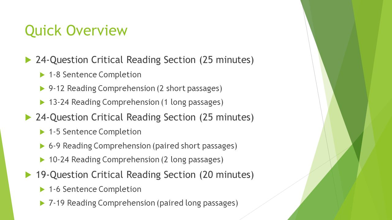 Quick Overview  24-Question Critical Reading Section (25 minutes)  1-8 Sentence Completion  9-12 Reading Comprehension (2 short passages)  13-24 R