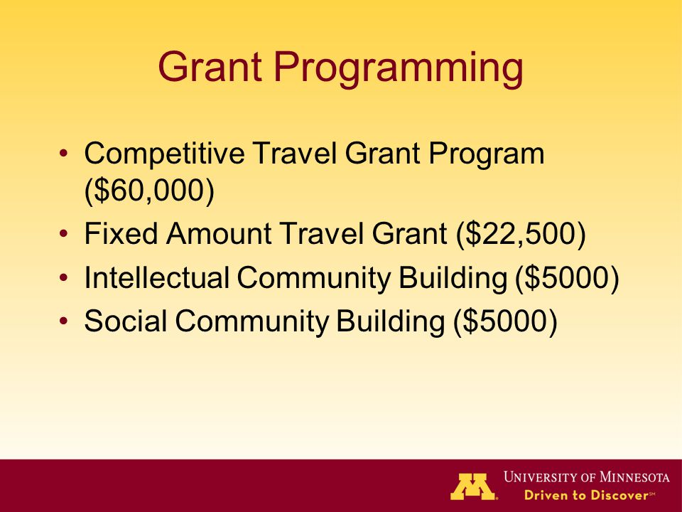 Grant Programming Competitive Travel Grant Program ($60,000) Fixed Amount Travel Grant ($22,500) Intellectual Community Building ($5000) Social Community Building ($5000)
