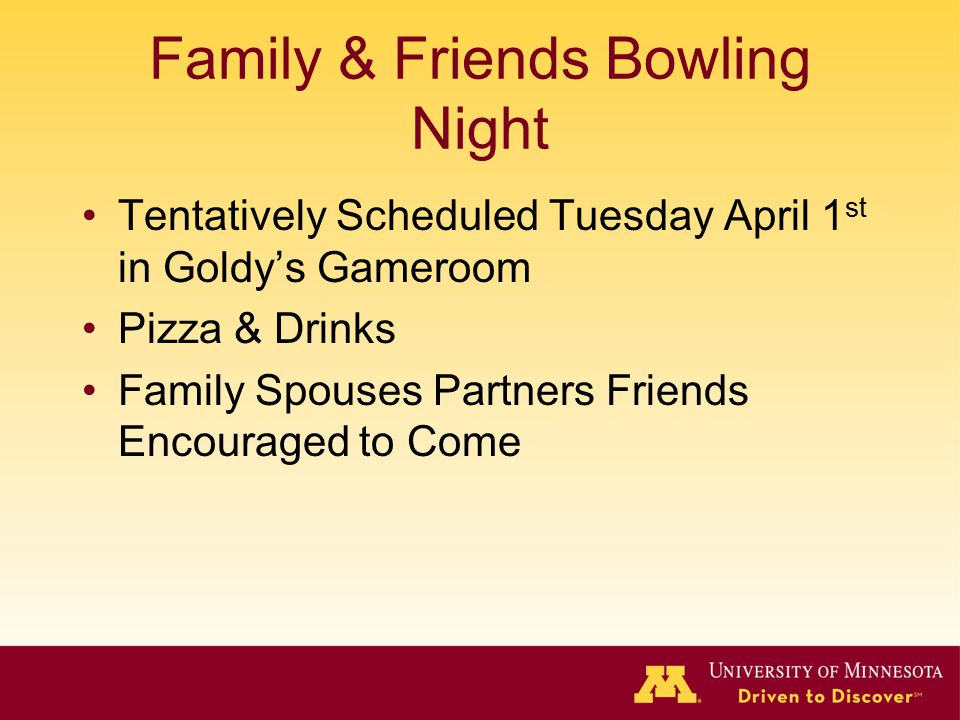 Family & Friends Bowling Night Tentatively Scheduled Tuesday April 1 st in Goldy's Gameroom Pizza & Drinks Family Spouses Partners Friends Encouraged to Come