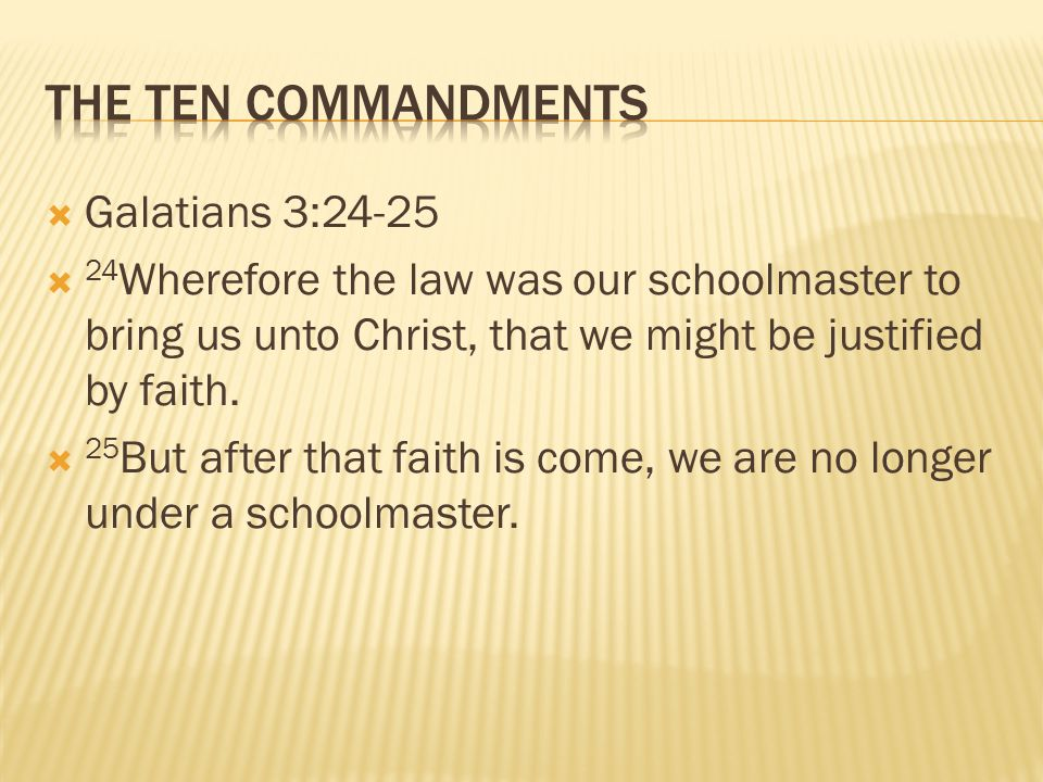 Galatians 3:24-25  24 Wherefore the law was our schoolmaster to bring us unto Christ, that we might be justified by faith.  25 But after that fait