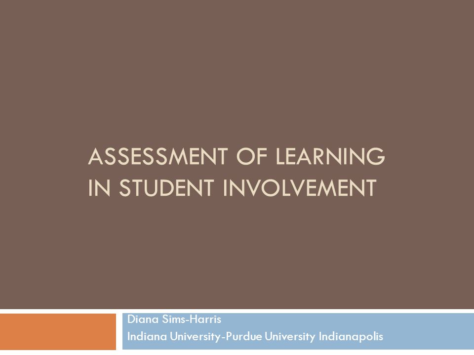 ASSESSMENT OF LEARNING IN STUDENT INVOLVEMENT Diana Sims-Harris Indiana University-Purdue University Indianapolis