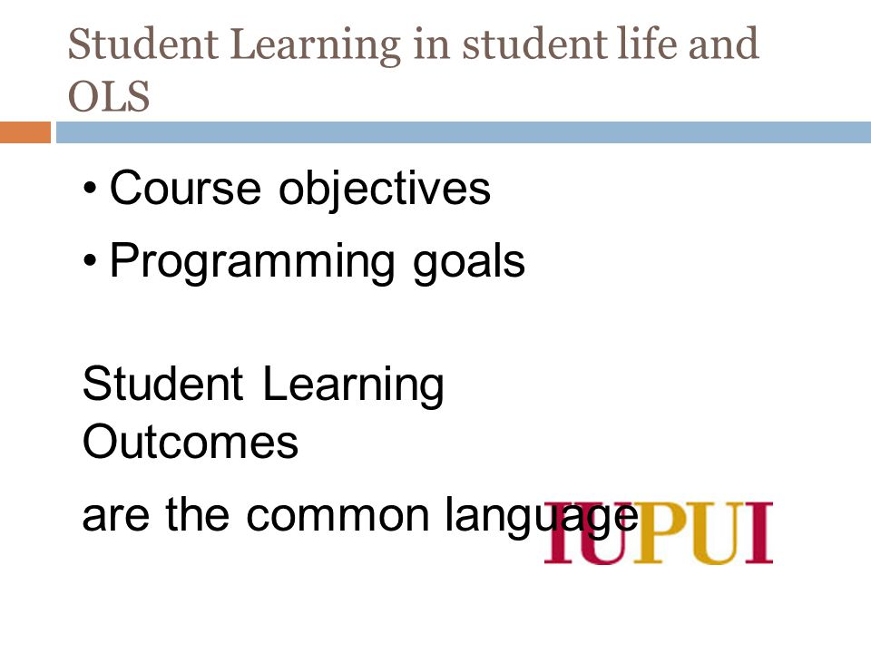 Student Learning in student life and OLS Chad Ahren, Ph.D. Diana Sims-Harris Course objectives Programming goals Student Learning Outcomes are the com