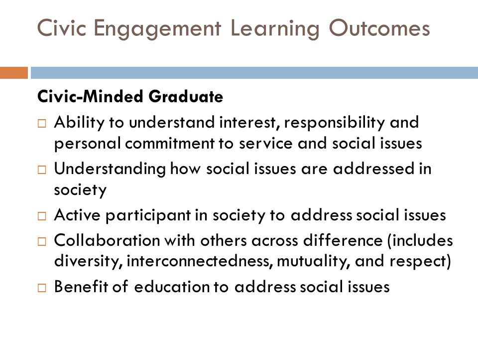 Civic Engagement Learning Outcomes Civic-Minded Graduate  Ability to understand interest, responsibility and personal commitment to service and socia