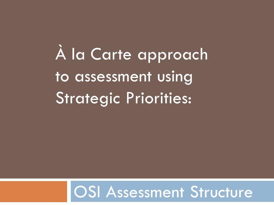 OSI Assessment Structure À la Carte approach to assessment using Strategic Priorities: