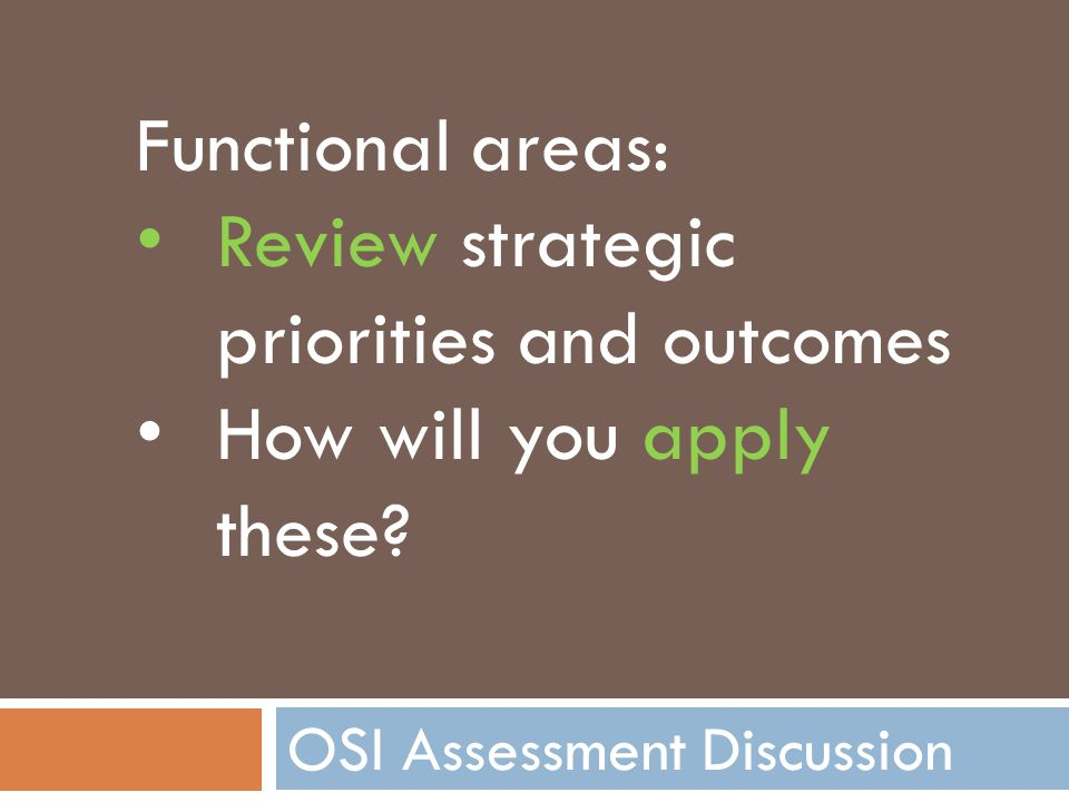 OSI Assessment Discussion Functional areas: Review strategic priorities and outcomes How will you apply these?