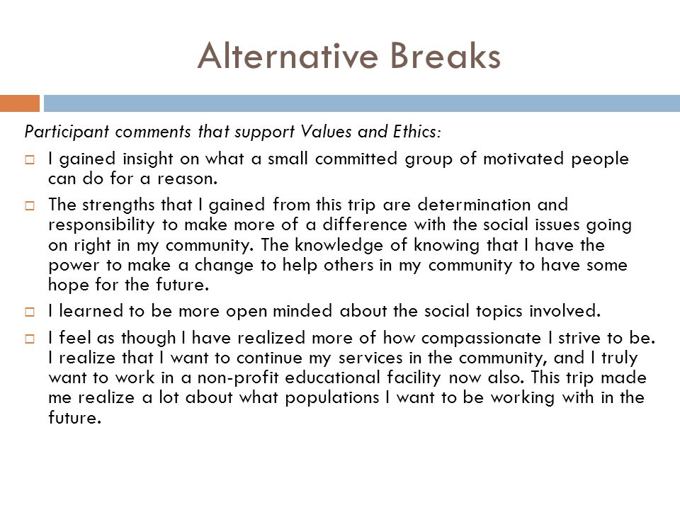 Alternative Breaks Participant comments that support Values and Ethics:  I gained insight on what a small committed group of motivated people can do