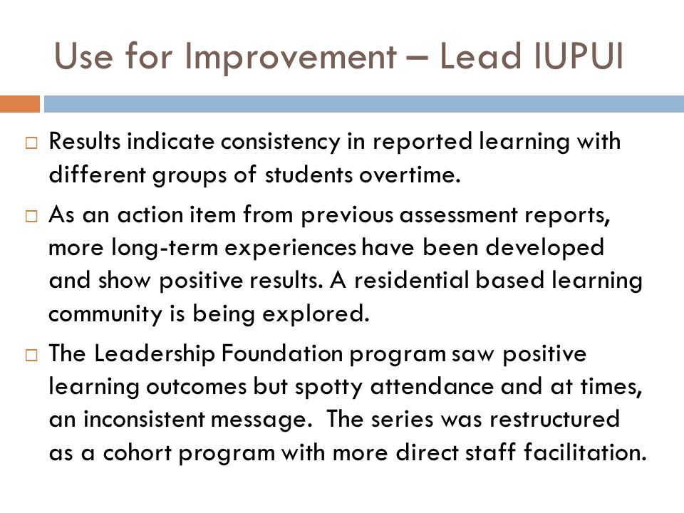 Use for Improvement – Lead IUPUI  Results indicate consistency in reported learning with different groups of students overtime.  As an action item f