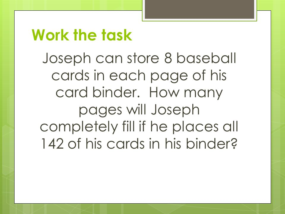 Work the task Joseph can store 8 baseball cards in each page of his card binder.