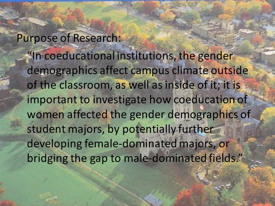 Purpose of Research: In coeducational institutions, the gender demographics affect campus climate outside of the classroom, as well as inside of it; it is important to investigate how coeducation of women affected the gender demographics of student majors, by potentially further developing female-dominated majors, or bridging the gap to male-dominated fields.