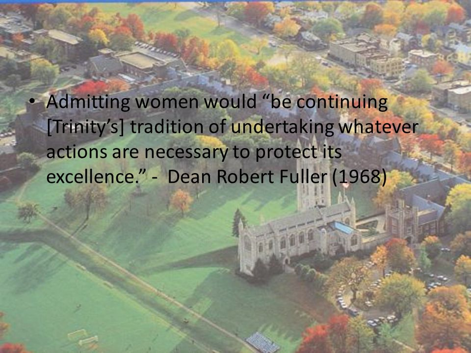 """Admitting women would """"be continuing [Trinity's] tradition of undertaking whatever actions are necessary to protect its excellence."""" - Dean Robert Ful"""