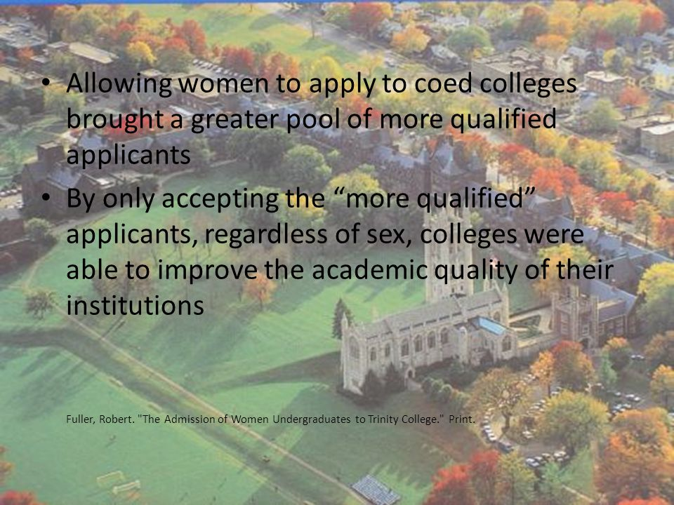 Allowing women to apply to coed colleges brought a greater pool of more qualified applicants By only accepting the more qualified applicants, regardless of sex, colleges were able to improve the academic quality of their institutions Fuller, Robert.