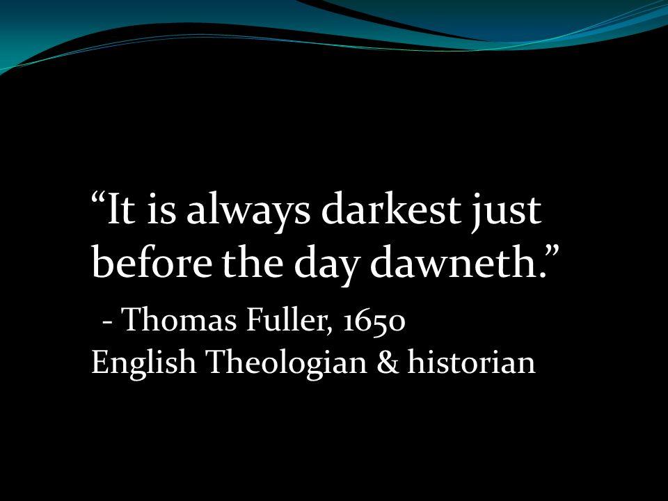 It is always darkest just before the day dawneth. - Thomas Fuller, 1650 English Theologian & historian