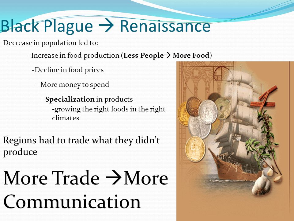 Black Plague  Renaissance Regions had to trade what they didn't produce More Trade  More Communication Decrease in population led to: –Increase in food production (Less People  More Food) -Decline in food prices – More money to spend – Specialization in products -growing the right foods in the right climates
