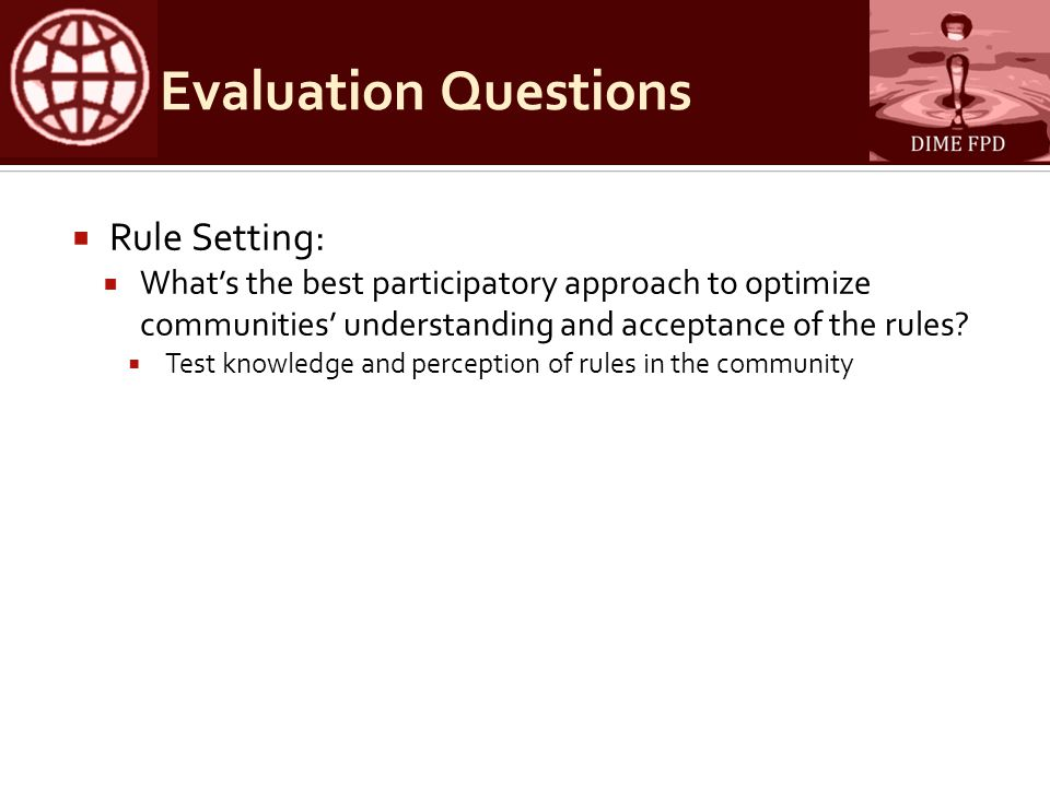 Evaluation Questions  Rule Setting:  What's the best participatory approach to optimize communities' understanding and acceptance of the rules.