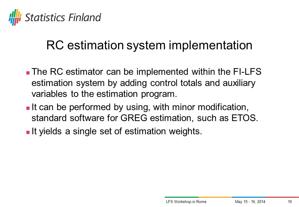 May 15 - 16, 201410LFS Workshop in Rome RC estimation system implementation The RC estimator can be implemented within the FI-LFS estimation system by adding control totals and auxiliary variables to the estimation program.