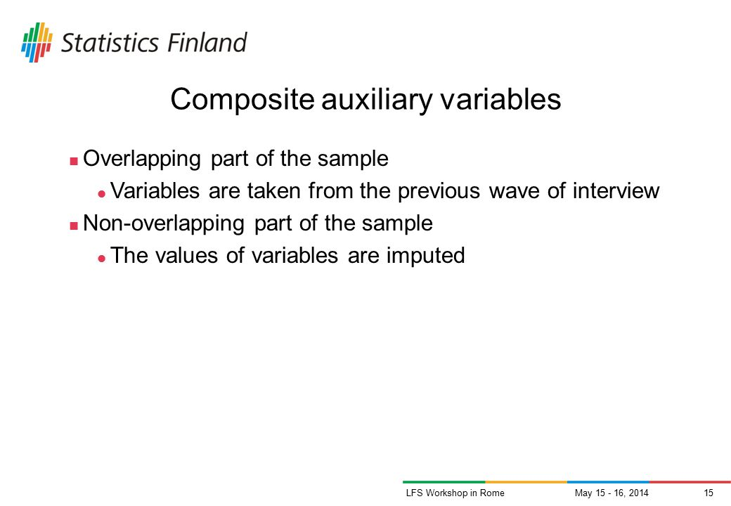 May 15 - 16, 201415LFS Workshop in Rome Composite auxiliary variables Overlapping part of the sample Variables are taken from the previous wave of interview Non-overlapping part of the sample The values of variables are imputed