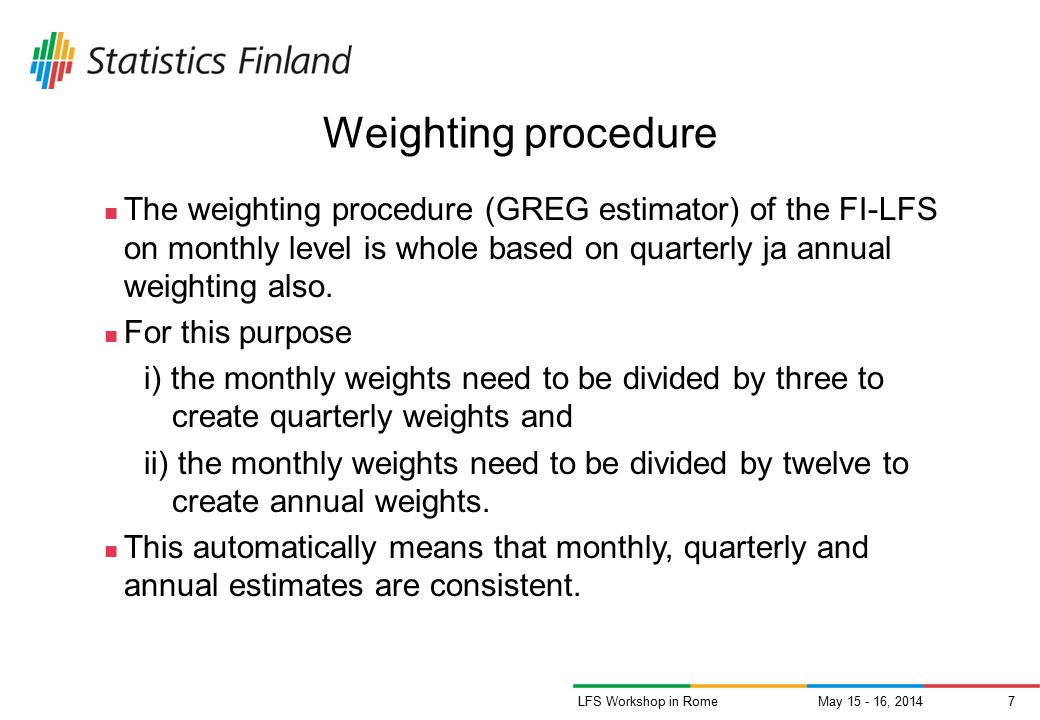 May 15 - 16, 20147LFS Workshop in Rome Weighting procedure The weighting procedure (GREG estimator) of the FI-LFS on monthly level is whole based on quarterly ja annual weighting also.