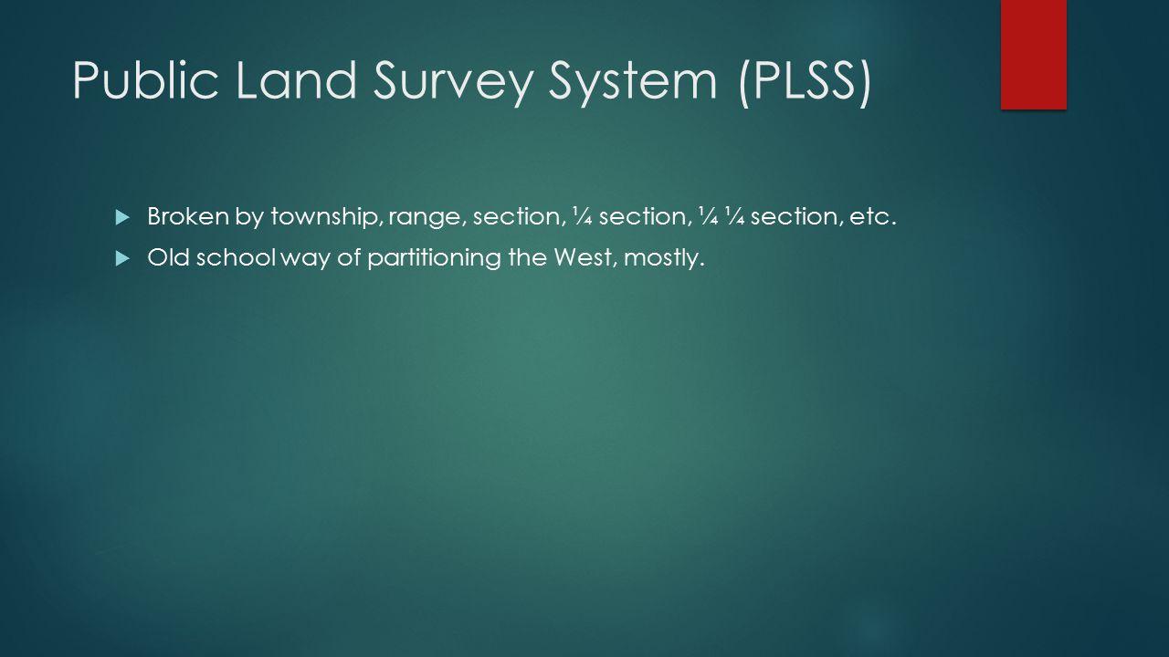 Public Land Survey System (PLSS)  Broken by township, range, section, ¼ section, ¼ ¼ section, etc.