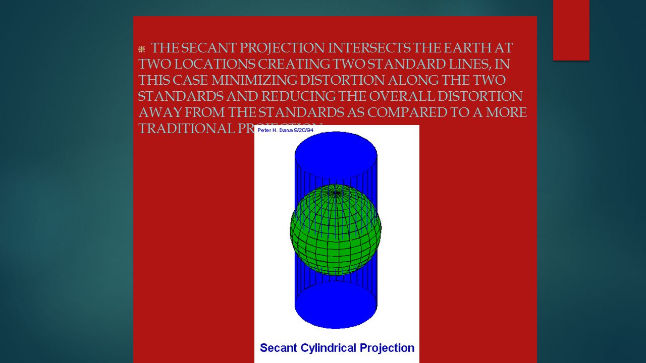 Projections THE SECANT PROJECTION INTERSECTS THE EARTH AT TWO LOCATIONS CREATING TWO STANDARD LINES, IN THIS CASE MINIMIZING DISTORTION ALONG THE TWO STANDARDS AND REDUCING THE OVERALL DISTORTION AWAY FROM THE STANDARDS AS COMPARED TO A MORE TRADITIONAL PROJECTION.