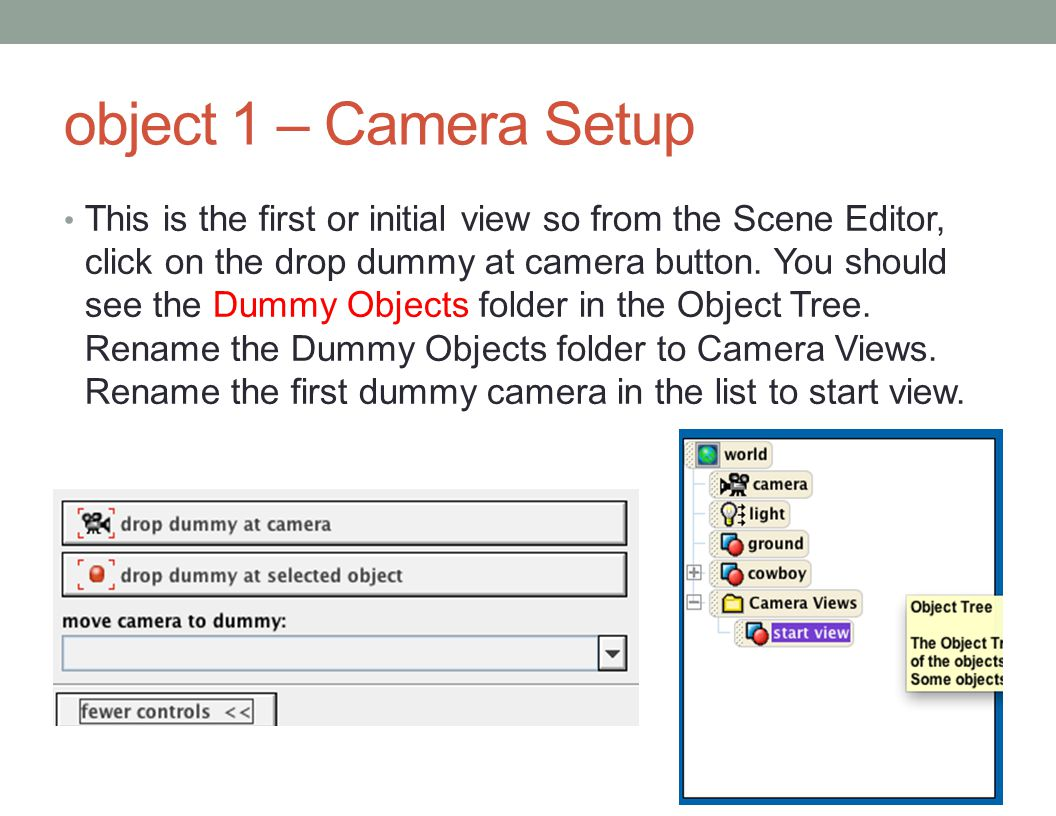 object 1 – Camera Setup This is the first or initial view so from the Scene Editor, click on the drop dummy at camera button.
